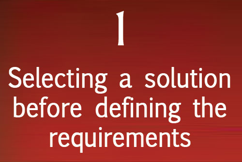 Selecting a solution before defining the requirements