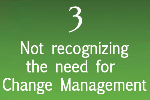 Not recognizing the need for Change Management